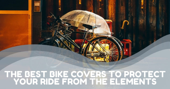The Best Bike Covers To Protect Your Ride From The Elements